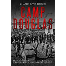 Camp Douglas: The History of the Notorious Union Prison Camp that Became Known as the North's Andersonville