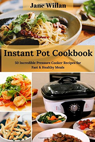 Instant Pot Cookbook: 50 Incredible Pressure Cooker Recipes for Fast & Healthy Meals by Jane Willan
