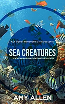 Sea Creatures: Phenomenal Photos and Fascinating Fun Facts (Our World's Remarkable Creatures Series) by [Allen, Amy]