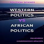 Western Politics Vs African Politics: Political Science | Chukwunedum Chijioke Amajioyi