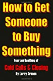 How To Get Someone To Buy Something: Fear And Loathing Of Cold Calls & Closing