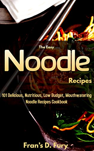 The Easy Noodle Recipes: 101 Delicious, Nutritious, Low Budget, Mouthwatering Noodle Recipes Cookbook by Fran's D. Fury