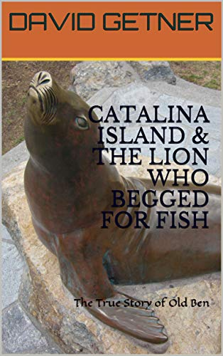 CATALINA ISLAND & THE LION WHO BEGGED FOR FISH: The True Story of Old Ben (CATALINA ISLAND ADVENTURES Book ()