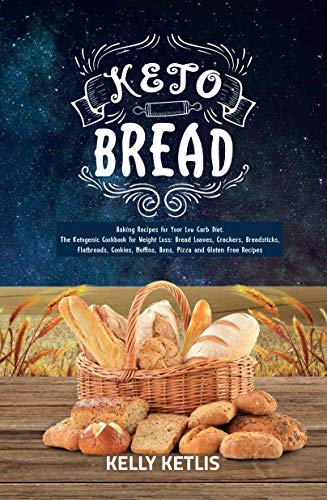 Keto Bread: Baking Recipes for Your Low Carb Diet - The Ketogenic Cookbook for Weight Loss: Bread Loaves, Crackers, Breadsticks, Flatbreads, Cookies, Muffins, ... Pizza and Gluten Free Recipes (Keto Diet 1) by Kelly Ketlis