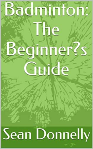 Badminton: The Beginner's Guide Kindle Edition