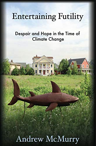 Entertaining Futility: Despair and Hope in the Time of Climate Change (The Seventh Generation: Survival, Sustainability, Sustenance in a New Nature)