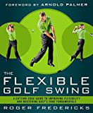 The Flexible Golf Swing: A Cutting-Edge Guide to Improving Flexibility and Mastering Golf s True Fundamentals