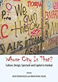 Whose City Is That? Culture, Design, Spectacle and Capital in Istanbul, Dilek ozhan Koçak and Orhan Kemal Koçak, 1443860433