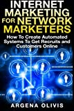 Internet Marketing For Network Marketers: How To Create Automated Systems To Get Recruits and Customers Online