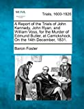 A Report of the Trials of John Kennedy, John Ryan, and William Voss, for the Murder of Edmund Butler, at Carrickshock, on the 14th December 1831, Baron Foster, 1275088325