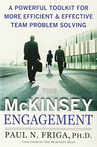 Book: The McKinsey Engagement - A Powerful Toolkit for More Efficient and Effective Team Problem Solving by Ph.D. Paul N. Friga