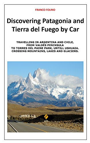 Discovering Patagonia and Tierra Del Fuego by Car: Crossing Mountains, Lakes and Glaciers (Travelling Southamerica by Car Book - Of Mountains Patagonia