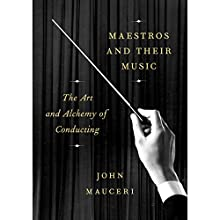 Maestros and Their Music: The Art and Alchemy of Conducting Audiobook by John Mauceri Narrated by John Mauceri
