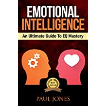 Emotional Intelligence: An Ultimate Guide To EQ Mastery: Skills, Tips And Techniques To Develop Every Part Of Life