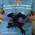 Ayudantes de animales: Rehabilitadores de animales salvajes [Animal Helpers: Wildlife Rehabilitators] | Jennifer Keats Curtis
