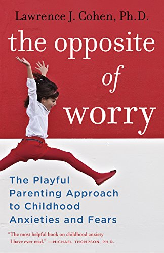 The Opposite of Worry: The Playful Parenting Approach to Childhood Anxieties and Fears cover
