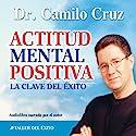 Actitud Mental Positiva: La Clave del Exito [Positive Mental Attitude: The Key to Success] Audiobook by Camilo Cruz Narrated by Camilo Camilo