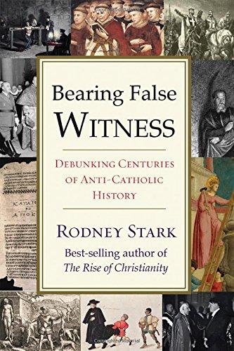 Bearing False Witness: Debunking Centuries of Anti-Catholic History, by Rodney Stark
