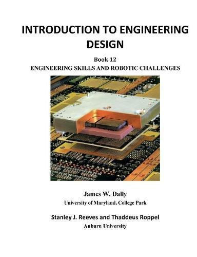 INTRODUCTION TO ENGINEERING DESIGN: Book 12: Engineering Skills and Robotic Challenges James W Dally