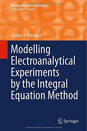 Modelling Electroanalytical Experiments by the Integral Equation Method (Monographs in Electrochemistry)