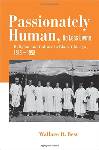 Passionately Human, No Less Divine: Religion and Culture in Black Chicago, 1915-1952 [Wallace D. Best] (Tapa Blanda)