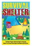 Survival Shelter - The Urban Preppers Quickstart Guide to Preparing Shelter for Extreme Catastrophes And Modern Day Disasters (Survival Shelter Guide, Shelter For Extreme Disasters)
