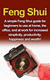 Feng Shui: A simple Feng Shui guide for beginners to use at home, the office, and at work for increased simplicity, productivity, happiness and wealth!