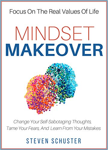 Mindset Makeover: Change Your Self-Sabotaging Thoughts, Tame Your Fears, And Learn From Your Mistakes - Focus On The Real Values Of Life cover