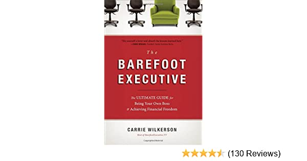 The barefoot executive the ultimate guide for being your own boss the barefoot executive the ultimate guide for being your own boss and achieving financial freedom carrie wilkerson 9781595553690 amazon books malvernweather Gallery