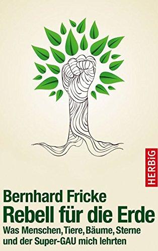 Rebell für die Erde: Was Menschen, Tiere, Bäume, Sterne und der Super-GAU mich lehrten Gebundenes Buch – 21. März 2016 Bernhard Fricke Bäume Herbig F A