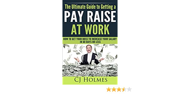 amazoncom the ultimate guide to getting a pay raise at work how to get your boss to increase your salary in 60 days or less how to get a raise