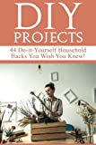 DIY Projects: 44 Do-it-Yourself Household Hacks You Wish You Knew! Discover the Best Kept DIY Crafts, DIY Home Improvement, DIY Beauty DIY Cleaning and Home Decorative Secrets Today