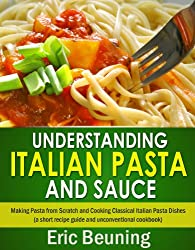 Understanding Italian Pasta and Sauce - Making Pasta from Scratch and Cooking Classical Italian Pasta Dishes (a short recipe guide and unconventional cookbook) (English Edition)