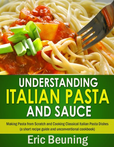 Understanding Italian Pasta and Sauce - Making Pasta from Scratch and Cooking Classical Italian Pasta Dishes (a short recipe guide and unconventional cookbook)