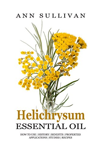 Helichrysum Essential Oil: Uses, Studies, Benefits, Applications & Recipes (Wellness Research Series Book 9)