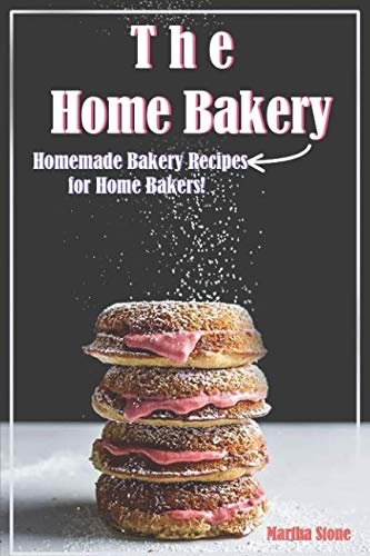 The Home Bakery: Homemade Bakery Recipes for Home Bakers! by Martha Stone