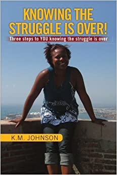 KNOWING THE STRUGGLE IS OVER!: Three steps to YOU knowing the struggle is over by K M. Johnson (2009-09-21)