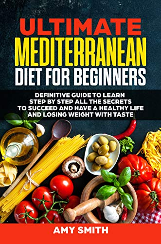The Ultimate Mediterranean Diet for Beginners: Definitive Guide to Learn Step by Step All the Secrets to Succeed and Have a Healthy Life and Losing Weight with Taste by Amy Smith