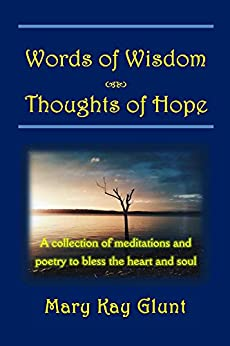 Words of Wisdom . . . Thoughts of Hope: A collection of  poetry and meditations to bless the heart and soul by [Glunt, Mary Kay]