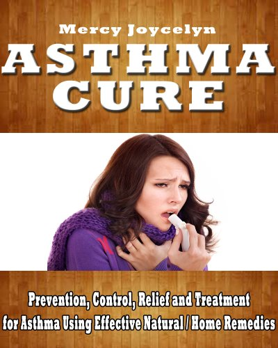 Asthma Cure (Control): Prevention, Control, Relief and Treatment for Asthma Using Effective Natural / Home Remedies
