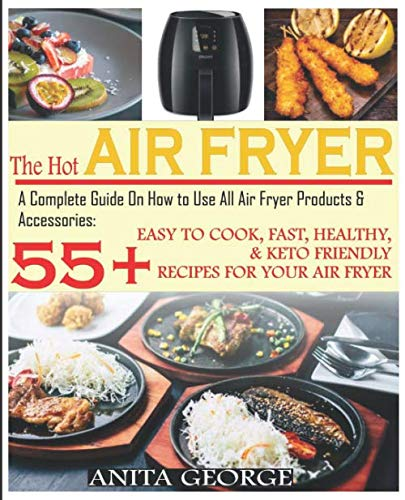 The Hot Air Fryer: A Complete Guide On How to Use All Air Fryer Products & Accessories: 55+ Easy To Cook, Fast, Healthy, & Keto-Friendly Recipes for Your Air Fryer. by Anita George