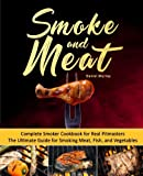 Smoke and Meat: Complete Smoker Cookbook for Real Pitmasters, The...