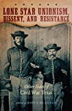 Lone Star Unionism, Dissent, and Resistance: Other Sides of Civil War Texas