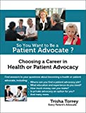 So You Want to Be a Patient Advocate?: Choosing a Career in Health or Patient Advocacy (Health Advocacy Career Series Book 1)