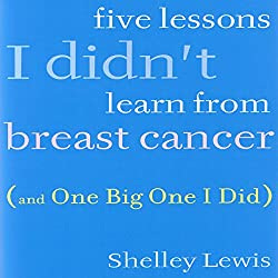 Five Lessons I Didn't Learn from Breast Cancer