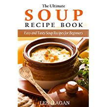 Soup Recipes: The Ultimate Soup Recipe Book: Easy and Tasty Soup Recipes for Beginners