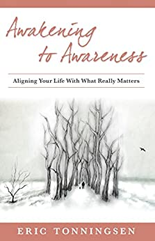 Awakening to Awareness: ALIGNING YOUR LIFE WITH WHAT REALLY MATTERS by [Tonningsen, Eric]