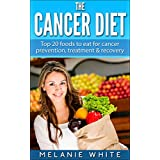 Cancer: Cancer Diet: Top 20 foods to eat for cancer prevention, treatment and recovery (Cancer Diet, cancer prevention, cancer fight, beat cancer, stop cancer, cancer recovery Book 1)