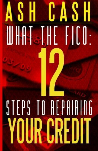 What the FICO: 12 Steps to Repairing Your Credit by Cash, Ash (April 16, 2013) Paperback