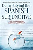 Demystifying the Spanish Subjunctive: Feel the Fear and 'Subjunctive' Anyway! (Second Edition)